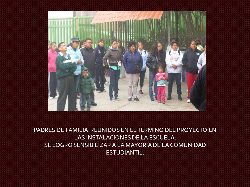PADRES DE FAMILIA REUNIDOS EN EL TERMINO DEL PROYECTO EN LAS INSTALACIONES DE LA ESCUELA. SE LOGRO SENSIBILIZAR A LA MAYORIA DE LA COMUNIDAD ESTUDIANT