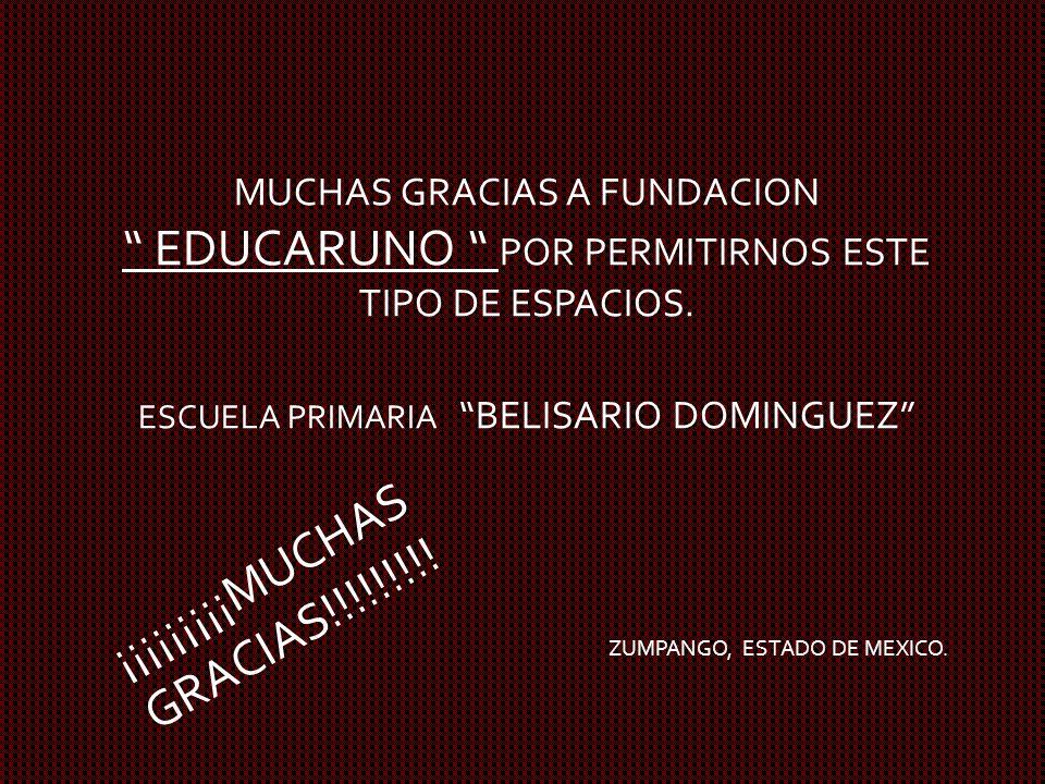 MUCHAS GRACIAS A FUNDACION EDUCARUNO POR PERMITIRNOS ESTE TIPO DE ESPACIOS. ESCUELA PRIMARIA BELISARIO DOMINGUEZ ZUMPANGO, ESTADO DE MEXICO. ¡¡¡¡¡¡¡¡¡