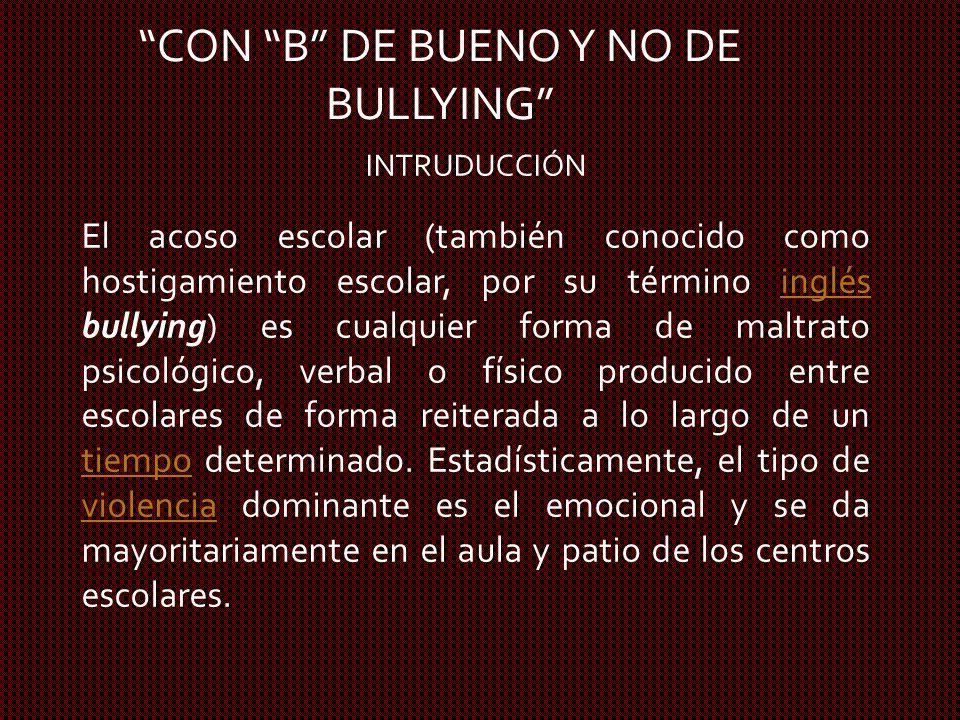 CON B DE BUENO Y NO DE BULLYING INTRUDUCCIÓN El acoso escolar (también conocido como hostigamiento escolar, por su término inglés bullying) es cualqui