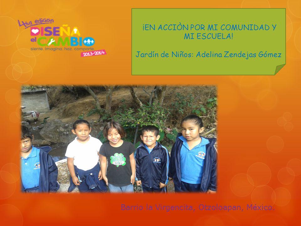 ¡EN ACCIÒN POR MI COMUNIDAD Y MI ESCUELA! Jardín de Niños: Adelina Zendejas Gómez Barrio la Virgencita, Otzoloapan, México.
