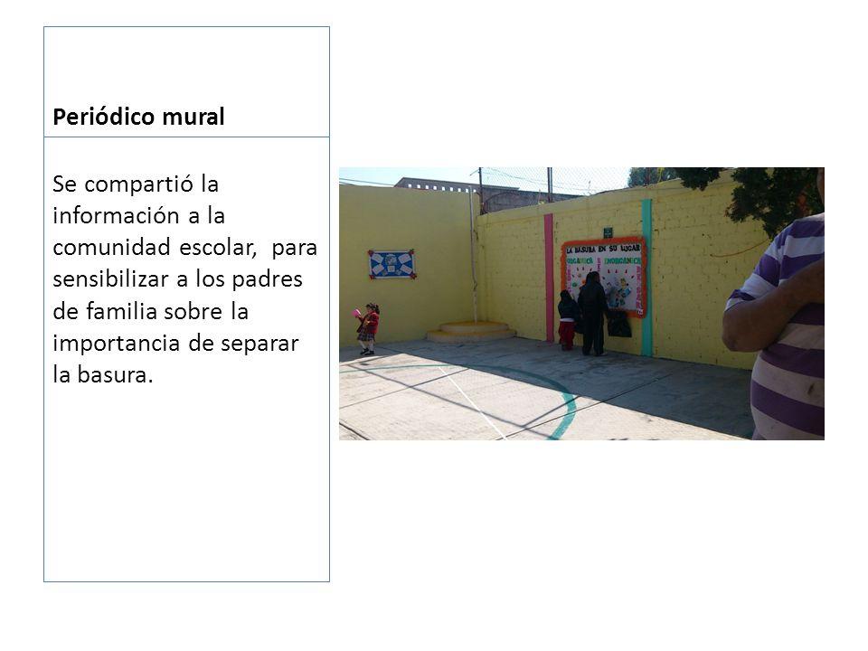 Periódico mural Se compartió la información a la comunidad escolar, para sensibilizar a los padres de familia sobre la importancia de separar la basura.