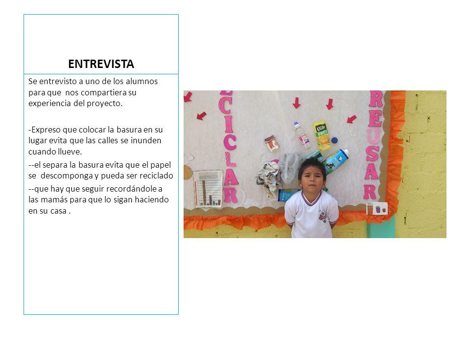 ENTREVISTA Se entrevisto a uno de los alumnos para que nos compartiera su experiencia del proyecto. -Expreso que colocar la basura en su lugar evita q