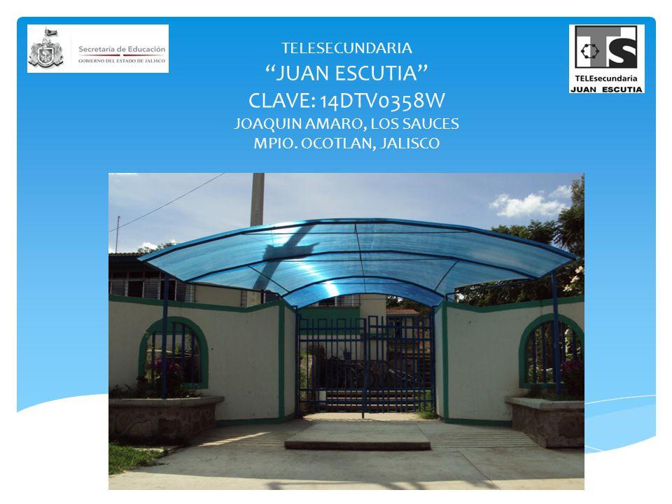 TELESECUNDARIA JUAN ESCUTIA CLAVE: 14DTV0358W JOAQUIN AMARO, LOS SAUCES MPIO. OCOTLAN, JALISCO