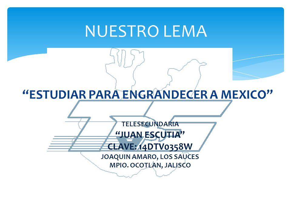 ESTUDIAR PARA ENGRANDECER A MEXICO NUESTRO LEMA TELESECUNDARIA JUAN ESCUTIA CLAVE: 14DTV0358W JOAQUIN AMARO, LOS SAUCES MPIO. OCOTLAN, JALISCO