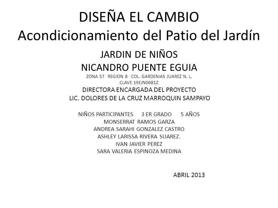 DISEÑA EL CAMBIO Acondicionamiento del Patio del Jardín JARDIN DE NIÑOS NICANDRO PUENTE EGUIA ZONA 57 REGION 8 COL. GARDENIAS JUAREZ N. L. CLAVE 19EJN