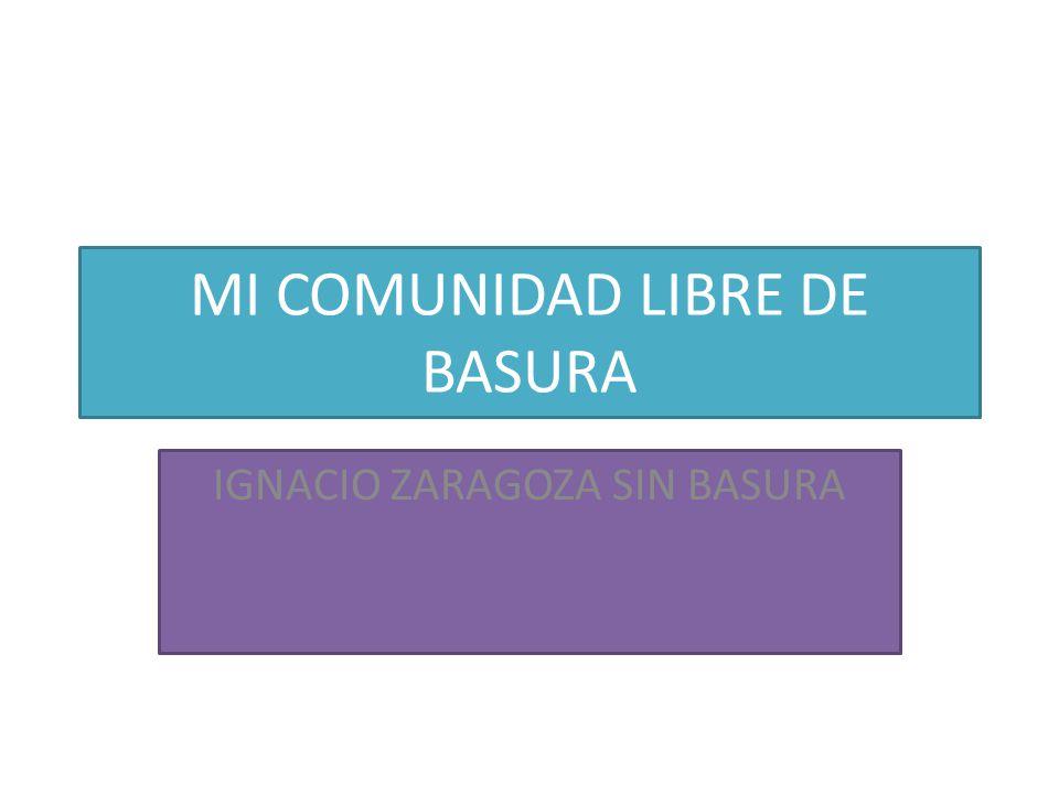 MI COMUNIDAD LIBRE DE BASURA IGNACIO ZARAGOZA SIN BASURA