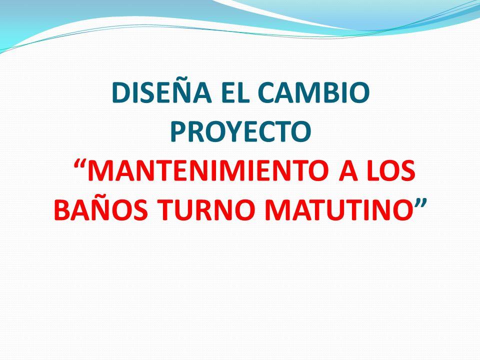 DISEÑA EL CAMBIO PROYECTO MANTENIMIENTO A LOS BAÑOS TURNO MATUTINO