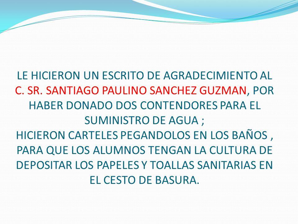 LE HICIERON UN ESCRITO DE AGRADECIMIENTO AL C. SR. SANTIAGO PAULINO SANCHEZ GUZMAN, POR HABER DONADO DOS CONTENDORES PARA EL SUMINISTRO DE AGUA ; HICI