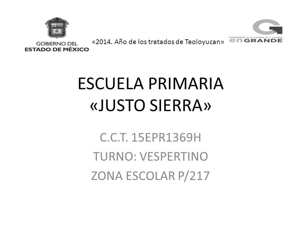 ESCUELA PRIMARIA «JUSTO SIERRA» C.C.T. 15EPR1369H TURNO: VESPERTINO ZONA ESCOLAR P/217 «2014. Año de los tratados de Teoloyucan»