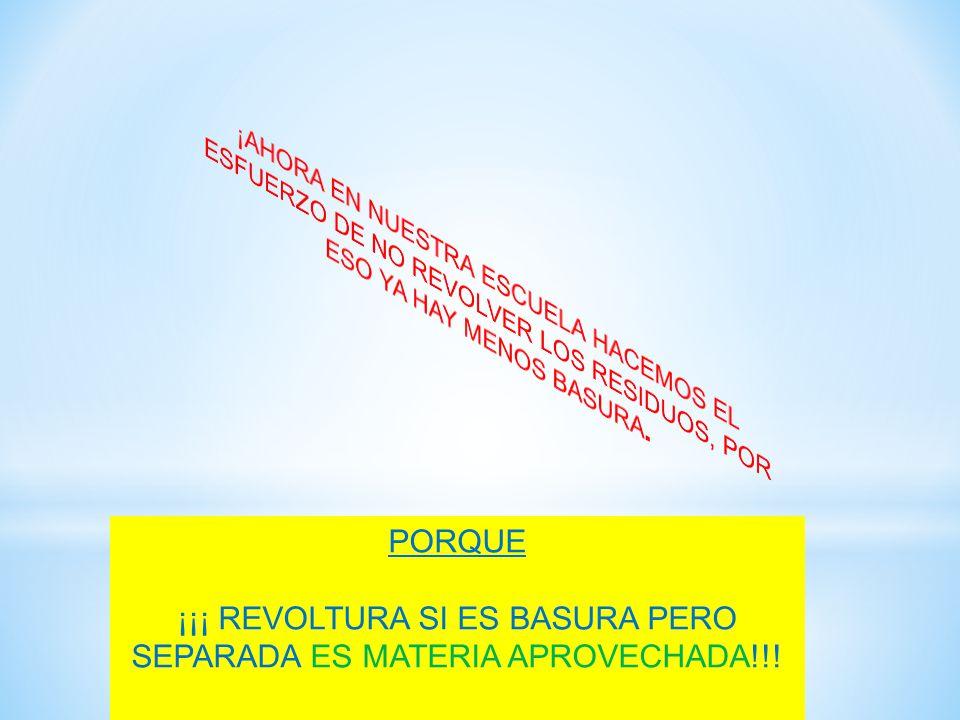 PORQUE ¡¡¡ REVOLTURA SI ES BASURA PERO SEPARADA ES MATERIA APROVECHADA!!!