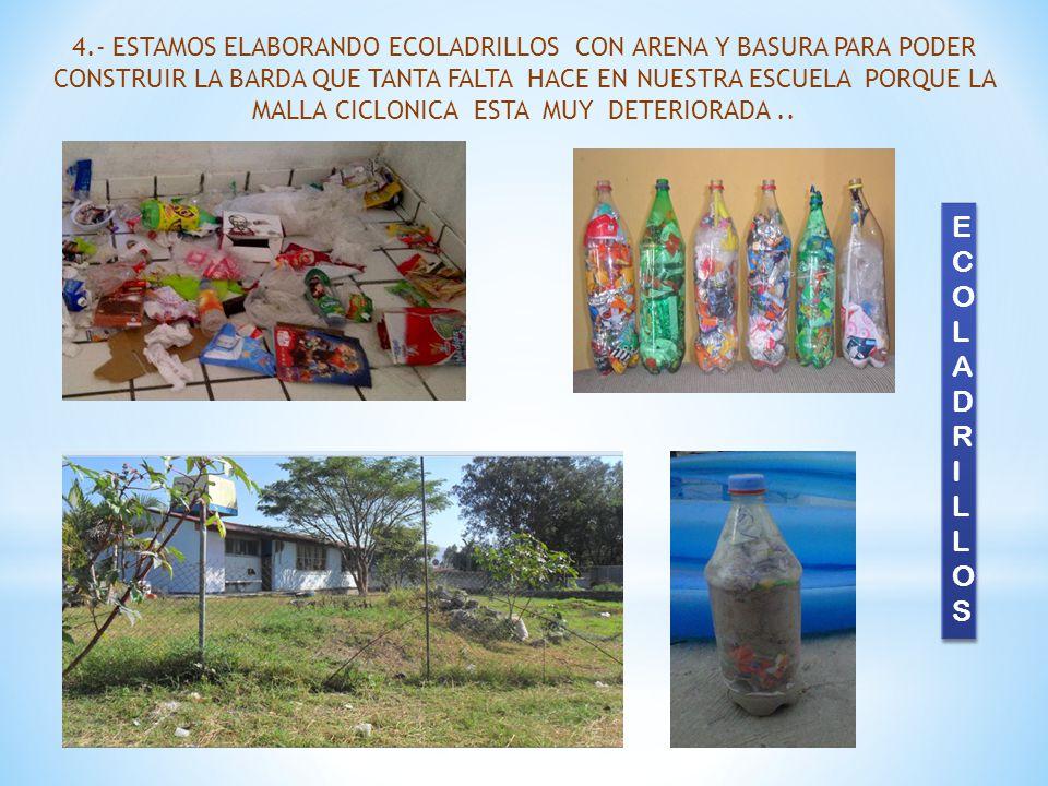 4.- ESTAMOS ELABORANDO ECOLADRILLOS CON ARENA Y BASURA PARA PODER CONSTRUIR LA BARDA QUE TANTA FALTA HACE EN NUESTRA ESCUELA PORQUE LA MALLA CICLONICA ESTA MUY DETERIORADA..