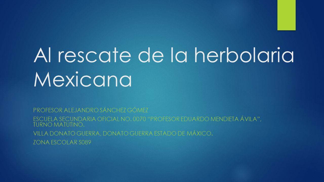 Al rescate de la herbolaria Mexicana PROFESOR ALEJANDRO SÁNCHEZ GÓMEZ ESCUELA SECUNDARIA OFICIAL NO. 0070 PROFESOR EDUARDO MENDIETA ÁVILA, TURNO MATUT