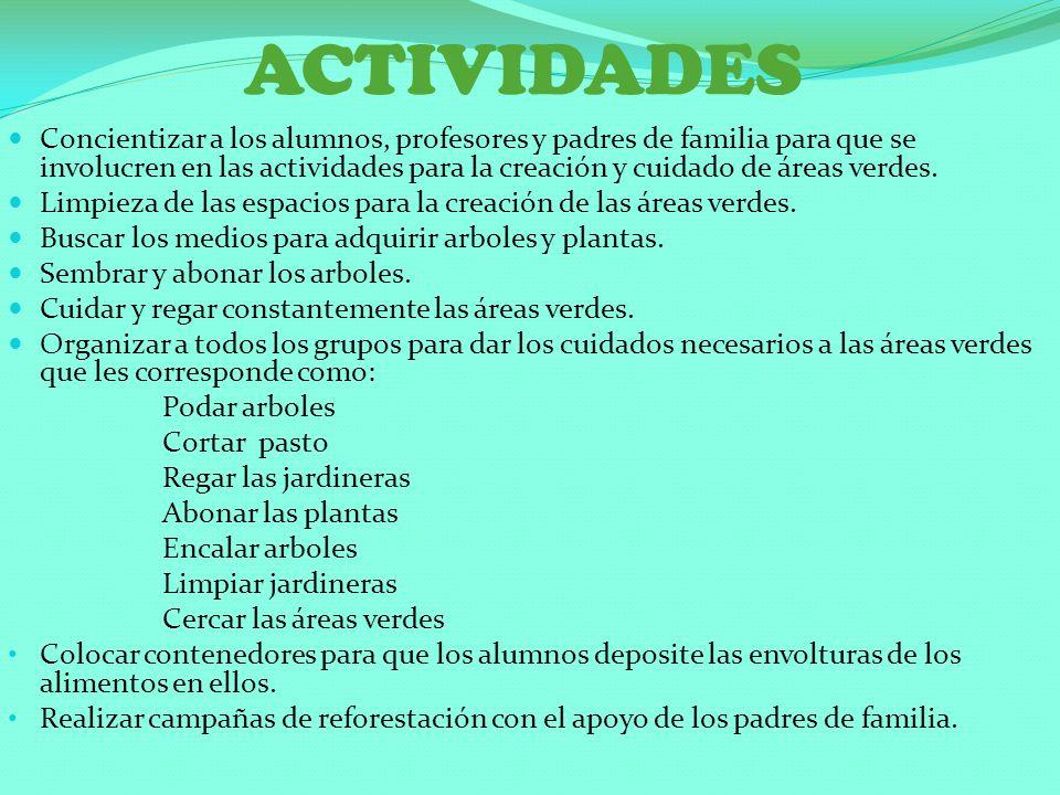 ACTIVIDADES Concientizar a los alumnos, profesores y padres de familia para que se involucren en las actividades para la creación y cuidado de áreas v