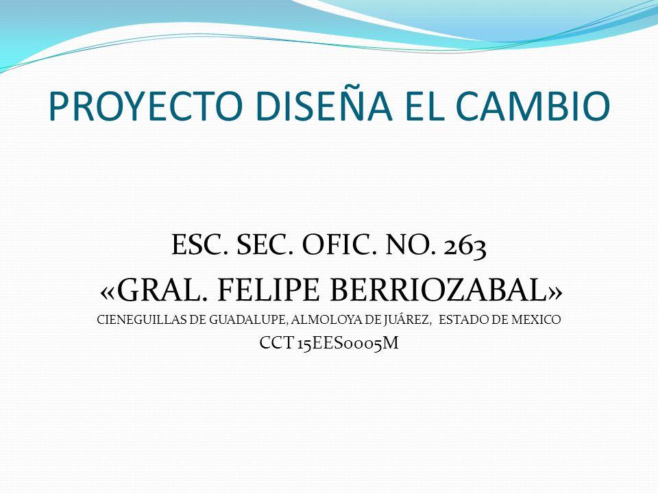 PROYECTO DISEÑA EL CAMBIO ESC. SEC. OFIC. NO. 263 «GRAL. FELIPE BERRIOZABAL» CIENEGUILLAS DE GUADALUPE, ALMOLOYA DE JUÁREZ, ESTADO DE MEXICO CCT 15EES
