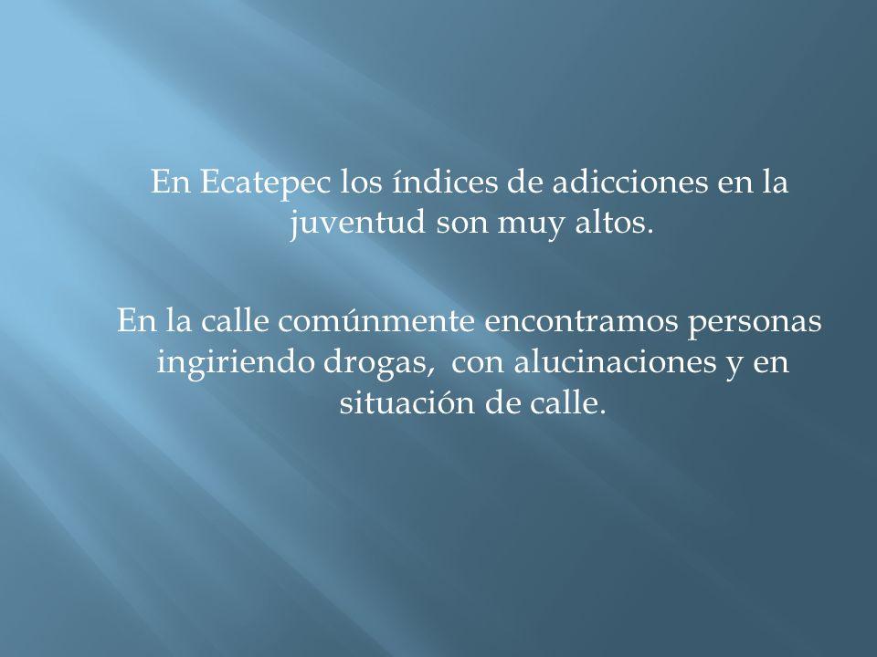 En Ecatepec los índices de adicciones en la juventud son muy altos.