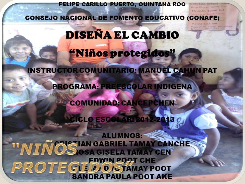 FELIPE CARILLO PUERTO, QUINTANA ROO CONSEJO NACIONAL DE FOMENTO EDUCATIVO (CONAFE ) DISEÑA EL CAMBIO Niños protegidos INSTRUCTOR COMUNITARIO: MANUEL C