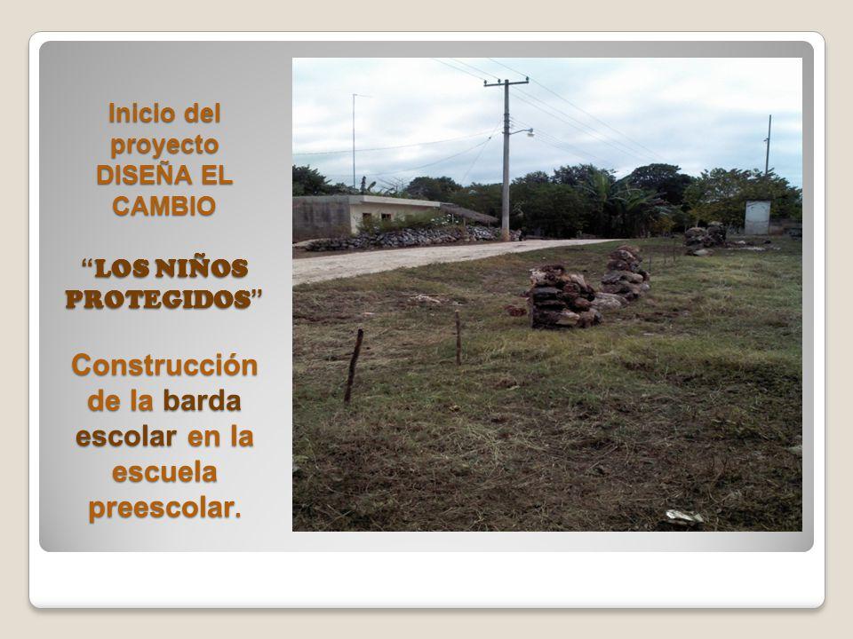 Inicio del proyecto DISEÑA EL CAMBIO LOS NIÑOS PROTEGIDOS Construcción de la barda escolar en la escuela preescolar.