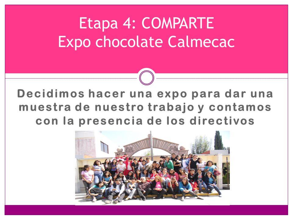 Decidimos hacer una expo para dar una muestra de nuestro trabajo y contamos con la presencia de los directivos Etapa 4: COMPARTE Expo chocolate Calmec