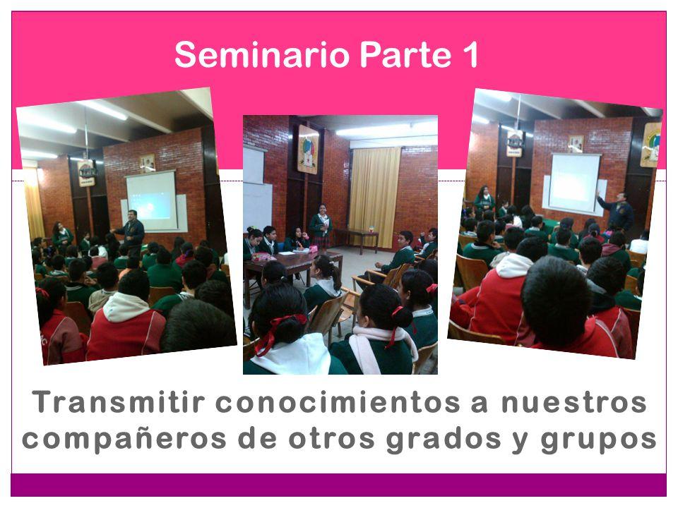 Transmitir conocimientos a nuestros compañeros de otros grados y grupos Seminario Parte 1