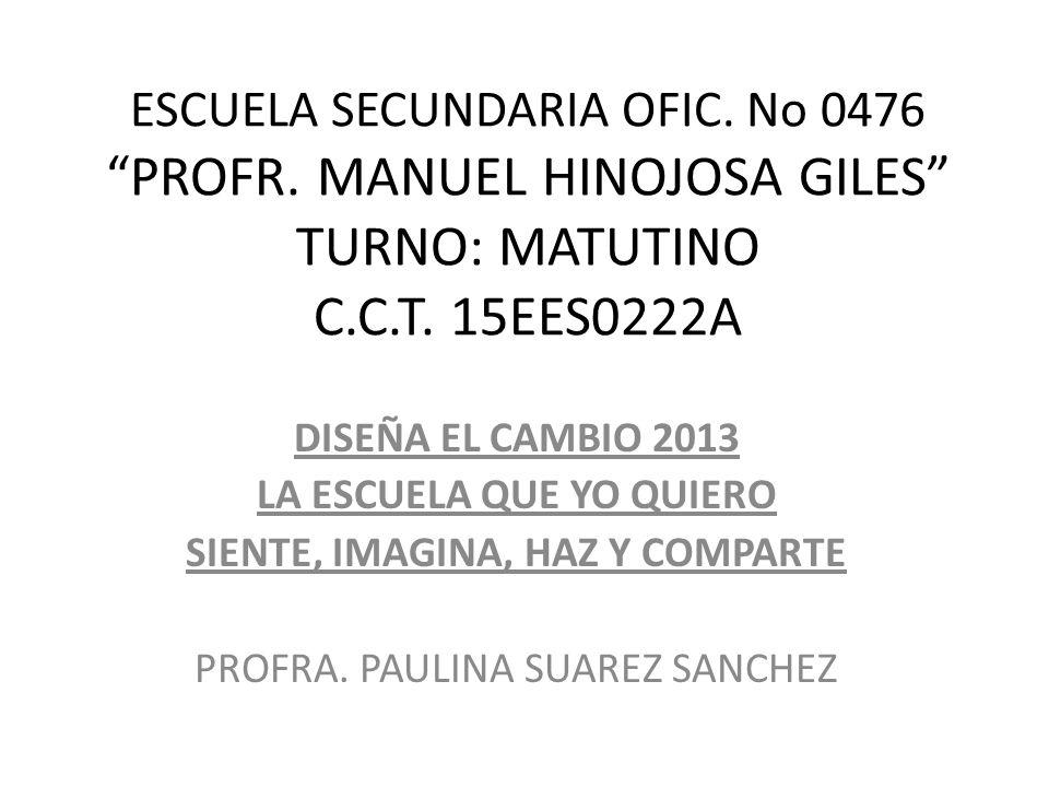 ESCUELA SECUNDARIA OFIC. No 0476 PROFR. MANUEL HINOJOSA GILES TURNO: MATUTINO C.C.T. 15EES0222A DISEÑA EL CAMBIO 2013 LA ESCUELA QUE YO QUIERO SIENTE,