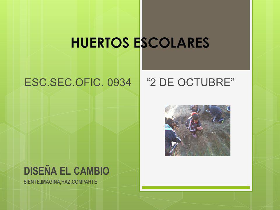 HUERTOS ESCOLARES ESC.SEC.OFIC. 0934 2 DE OCTUBRE DISEÑA EL CAMBIO SIENTE,IMAGINA,HAZ,COMPARTE