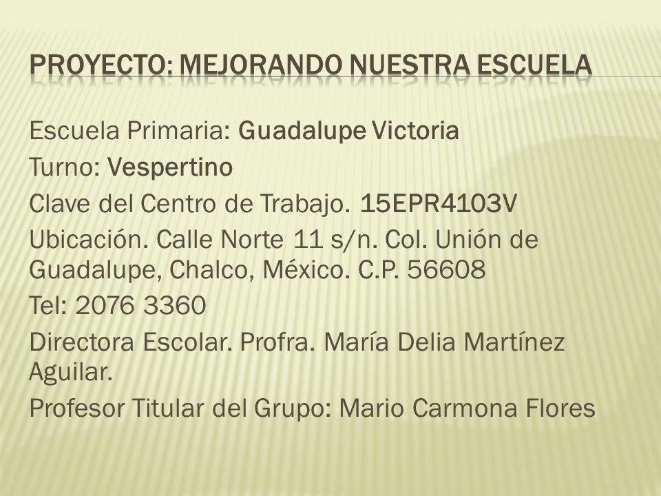 Escuela Primaria: Guadalupe Victoria Turno: Vespertino Clave del Centro de Trabajo. 15EPR4103V Ubicación. Calle Norte 11 s/n. Col. Unión de Guadalupe,