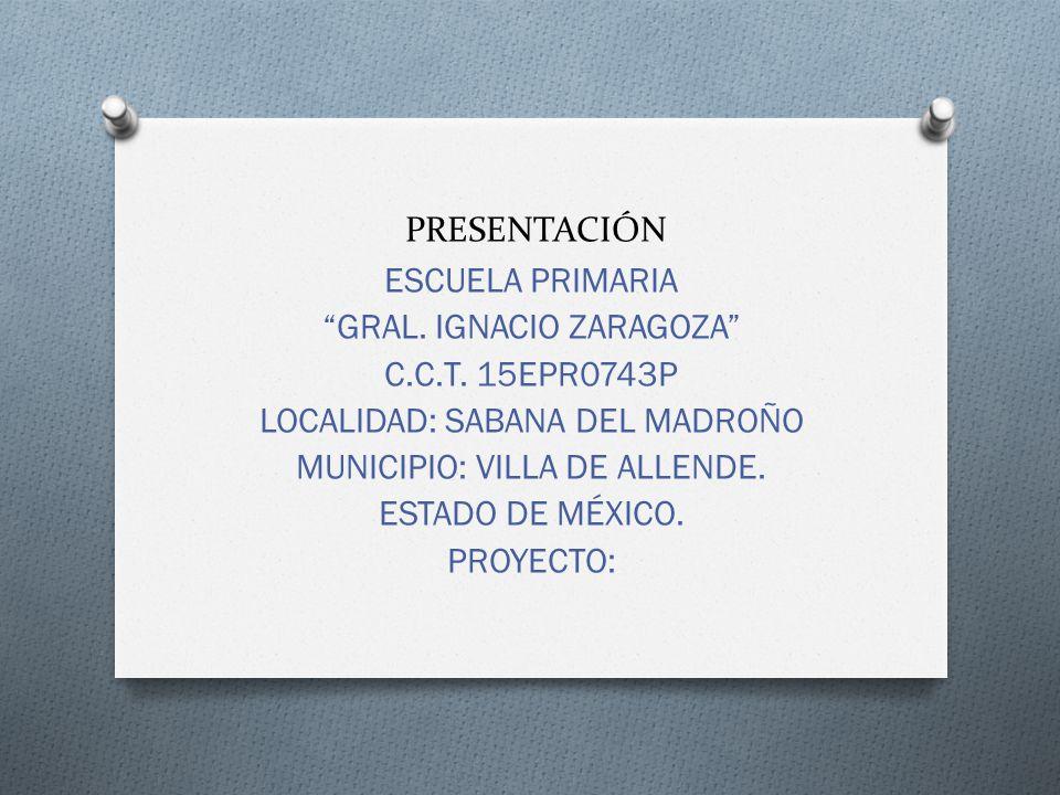 PRESENTACIÓN ESCUELA PRIMARIA GRAL. IGNACIO ZARAGOZA C.C.T. 15EPR0743P LOCALIDAD: SABANA DEL MADROÑO MUNICIPIO: VILLA DE ALLENDE. ESTADO DE MÉXICO. PR