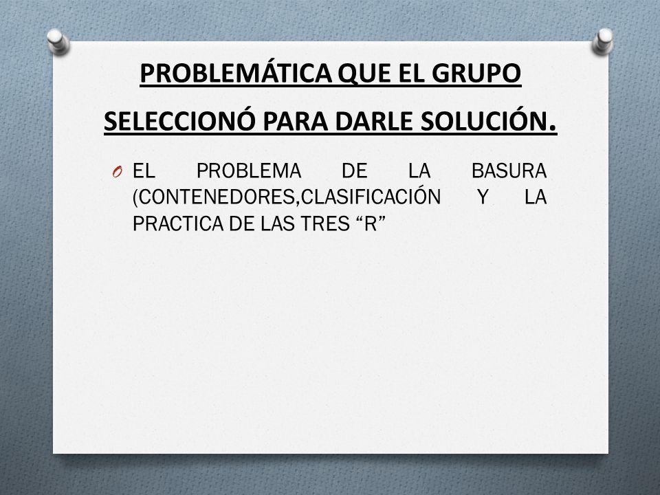 PROBLEMÁTICA QUE EL GRUPO SELECCIONÓ PARA DARLE SOLUCIÓN. O EL PROBLEMA DE LA BASURA (CONTENEDORES,CLASIFICACIÓN Y LA PRACTICA DE LAS TRES R