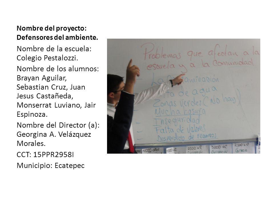 Nombre del proyecto: Defensores del ambiente. Nombre de la escuela: Colegio Pestalozzi. Nombre de los alumnos: Brayan Aguilar, Sebastian Cruz, Juan Je