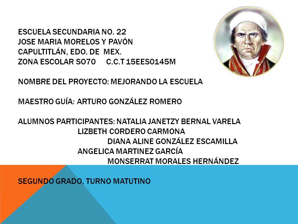 ESCUELA SECUNDARIA NO. 22 JOSE MARIA MORELOS Y PAVÓN CAPULTITLÁN, EDO. DE MEX. ZONA ESCOLAR SO70 C.C.T 15EES0145M NOMBRE DEL PROYECTO: MEJORANDO LA ES