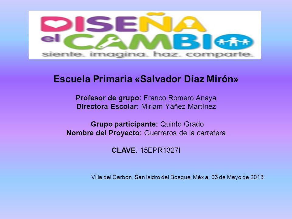 Escuela Primaria «Salvador Díaz Mirón» Profesor de grupo: Franco Romero Anaya Directora Escolar: Miriam Yáñez Martínez Grupo participante: Quinto Grad