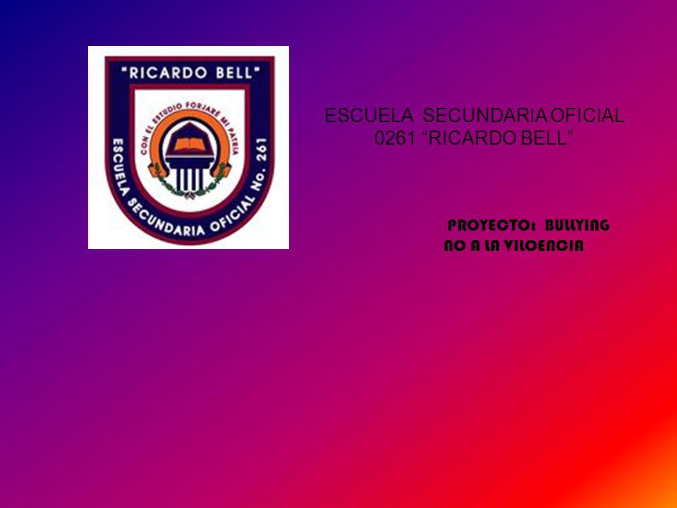 ESCUELA SECUNDARIA OFICIAL 0261 RICARDO BELL PROYECTO: BULLYING NO A LA VILOENCIA