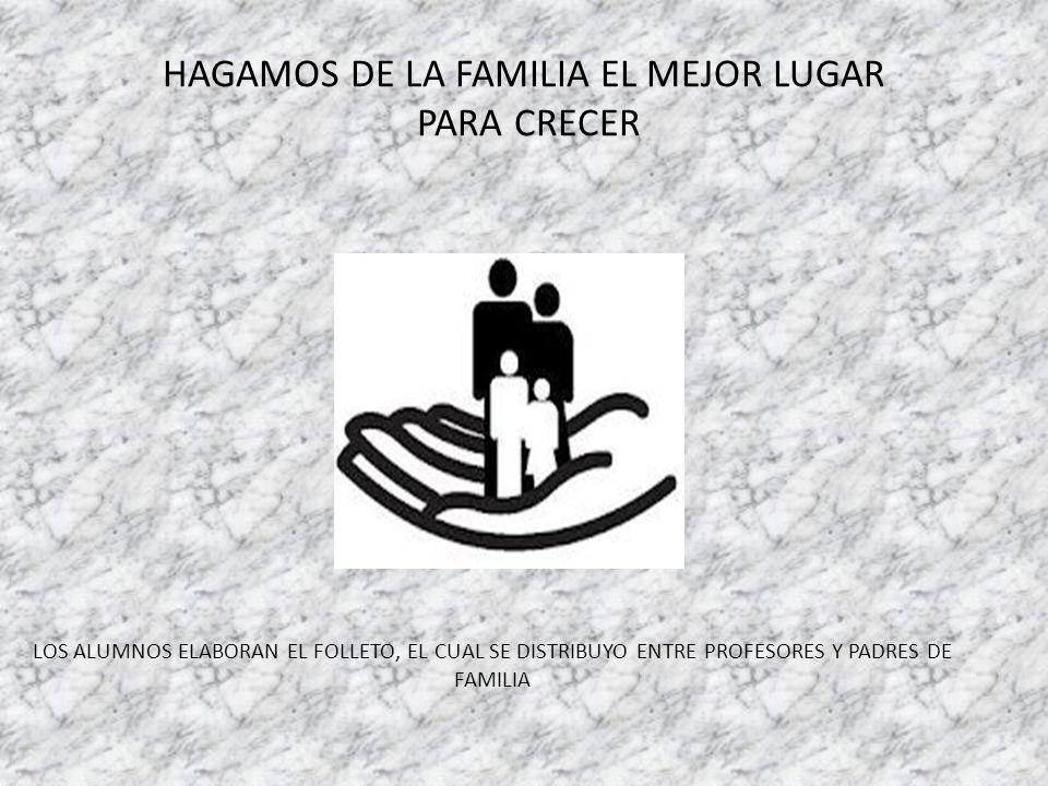 HAGAMOS DE LA FAMILIA EL MEJOR LUGAR PARA CRECER LOS ALUMNOS ELABORAN EL FOLLETO, EL CUAL SE DISTRIBUYO ENTRE PROFESORES Y PADRES DE FAMILIA