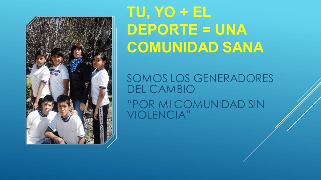 TU, YO + EL DEPORTE = UNA COMUNIDAD SANA SOMOS LOS GENERADORES DEL CAMBIO POR MI COMUNIDAD SIN VIOLENCIA