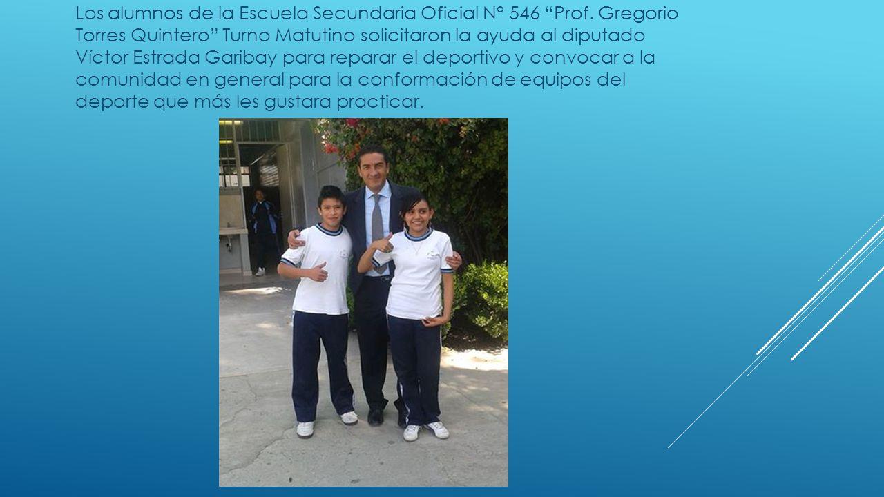 Los alumnos de la Escuela Secundaria Oficial N° 546 Prof. Gregorio Torres Quintero Turno Matutino solicitaron la ayuda al diputado Víctor Estrada Gari