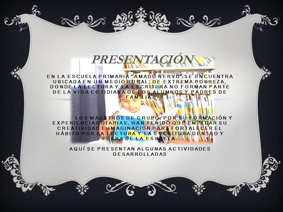 EN LA ESCUELA PRIMARIA AMADO NERVO SE ENCUENTRA UBICADA EN UN MEDIO RURAL, DE EXTREMA POBREZA, DONDE LA LECTURA Y LA ESCRITURA NO FORMAN PARTE DE LA VIDA COTIDIANA DE LOS ALUMNOS Y PADRES DE FAMILIA.