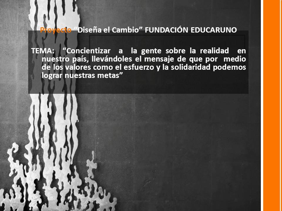 Proyecto Diseña el Cambio FUNDACIÓN EDUCARUNO TEMA: Concientizar a la gente sobre la realidad en nuestro país, llevándoles el mensaje de que por medio