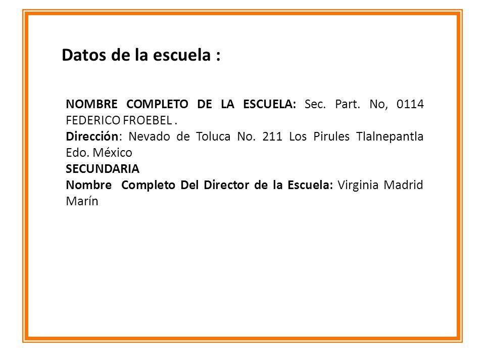 NOMBRE COMPLETO DE LA ESCUELA: Sec. Part. No, 0114 FEDERICO FROEBEL. Dirección: Nevado de Toluca No. 211 Los Pirules Tlalnepantla Edo. México SECUNDAR
