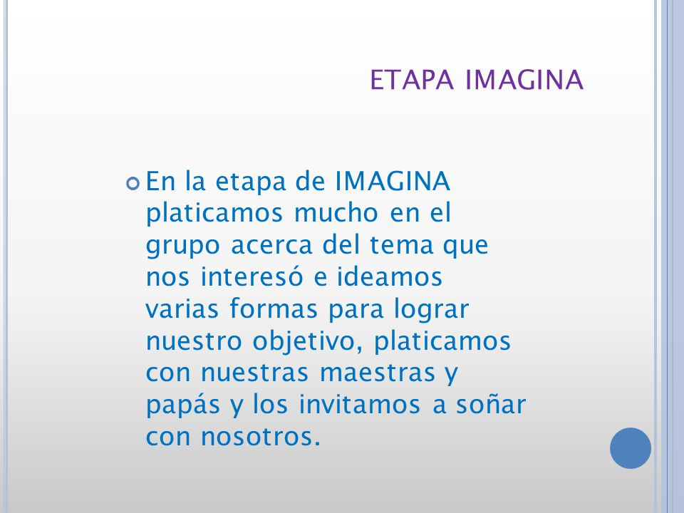 ETAPA IMAGINA En la etapa de IMAGINA platicamos mucho en el grupo acerca del tema que nos interesó e ideamos varias formas para lograr nuestro objetivo, platicamos con nuestras maestras y papás y los invitamos a soñar con nosotros.