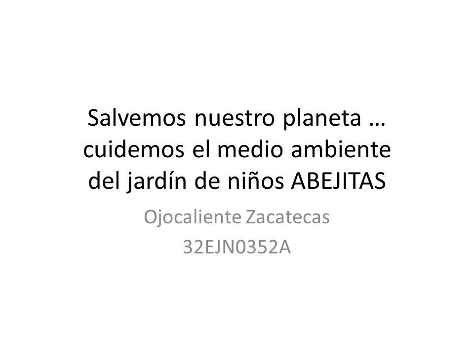 Salvemos nuestro planeta … cuidemos el medio ambiente del jardín de niños ABEJITAS Ojocaliente Zacatecas 32EJN0352A