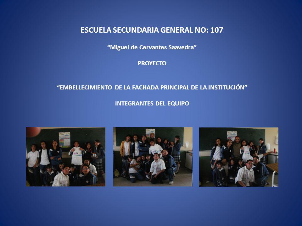 ESCUELA SECUNDARIA GENERAL NO: 107 Miguel de Cervantes Saavedra PROYECTO EMBELLECIMIENTO DE LA FACHADA PRINCIPAL DE LA INSTITUCIÓN INTEGRANTES DEL EQU