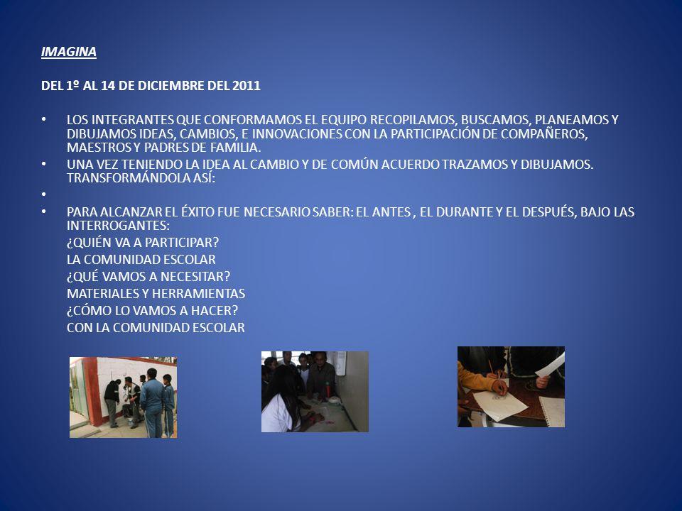 IMAGINA DEL 1º AL 14 DE DICIEMBRE DEL 2011 LOS INTEGRANTES QUE CONFORMAMOS EL EQUIPO RECOPILAMOS, BUSCAMOS, PLANEAMOS Y DIBUJAMOS IDEAS, CAMBIOS, E IN