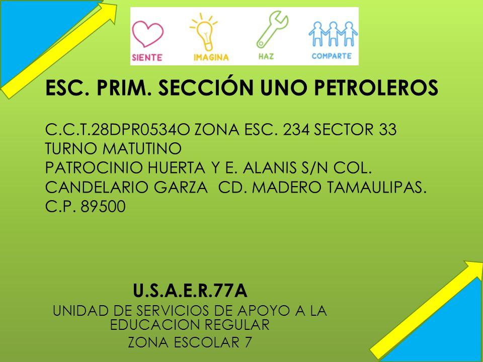 ESC. PRIM. SECCIÓN UNO PETROLEROS C.C.T.28DPR0534O ZONA ESC. 234 SECTOR 33 TURNO MATUTINO PATROCINIO HUERTA Y E. ALANIS S/N COL. CANDELARIO GARZA CD.
