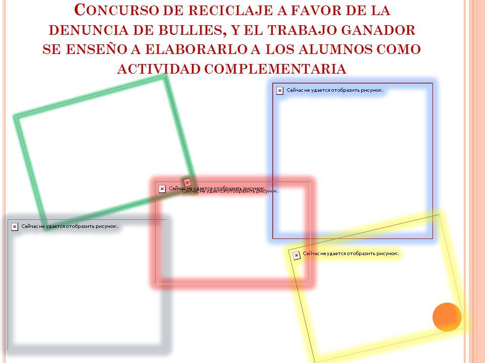 C ONCURSO DE RECICLAJE A FAVOR DE LA DENUNCIA DE BULLIES, Y EL TRABAJO GANADOR SE ENSEÑO A ELABORARLO A LOS ALUMNOS COMO ACTIVIDAD COMPLEMENTARIA