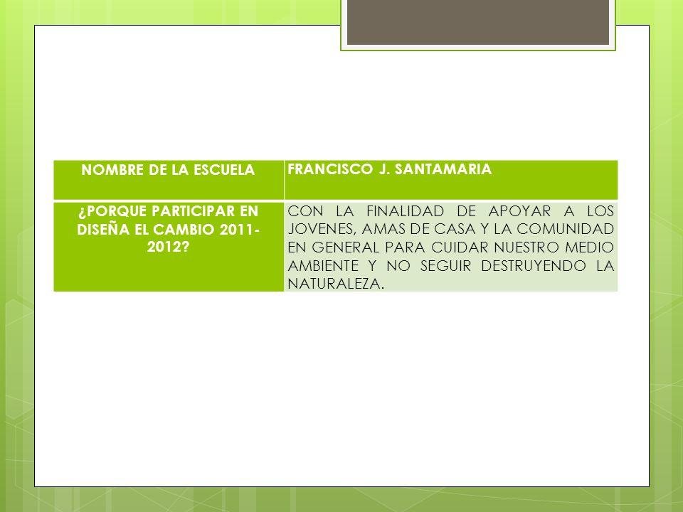 NOMBRE DE LA ESCUELA FRANCISCO J. SANTAMARIA ¿PORQUE PARTICIPAR EN DISEÑA EL CAMBIO 2011- 2012? CON LA FINALIDAD DE APOYAR A LOS JOVENES, AMAS DE CASA