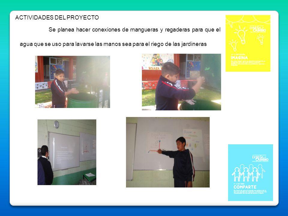 ACTIVIDADES DEL PROYECTO Se planea hacer conexiones de mangueras y regaderas para que el agua que se uso para lavarse las manos sea para el riego de l