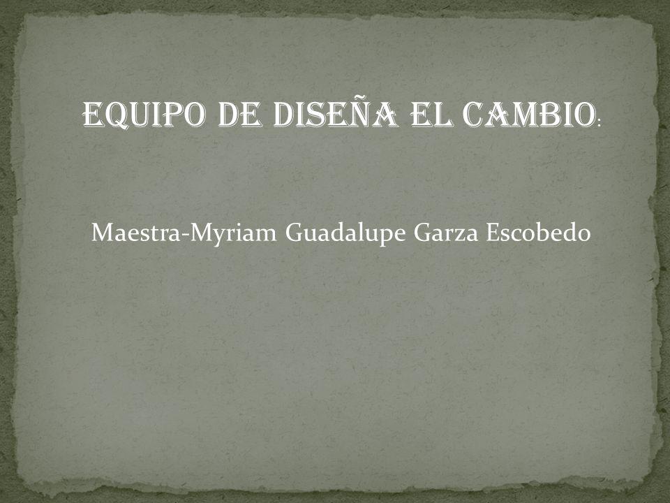 Equipo de Diseña el Cambio : Maestra-Myriam Guadalupe Garza Escobedo