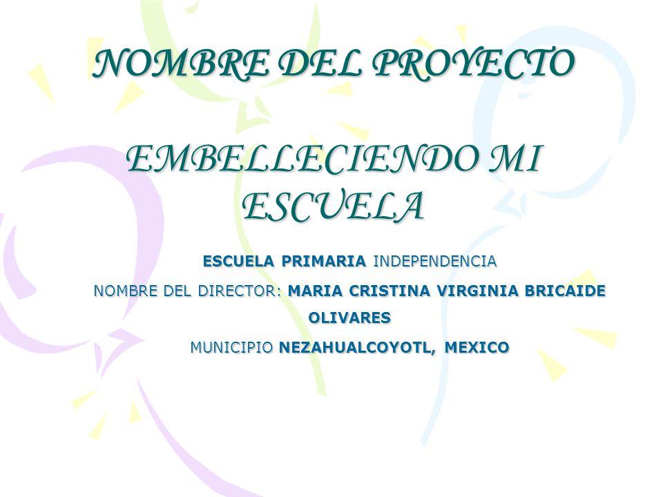 NOMBRE DEL PROYECTO EMBELLECIENDO MI ESCUELA ESCUELA PRIMARIA INDEPENDENCIA NOMBRE DEL DIRECTOR: MARIA CRISTINA VIRGINIA BRICAIDE OLIVARES MUNICIPIO N