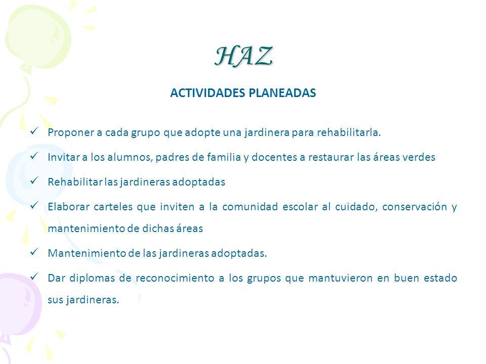 HAZ ACTIVIDADES PLANEADAS Proponer a cada grupo que adopte una jardinera para rehabilitarla. Invitar a los alumnos, padres de familia y docentes a res