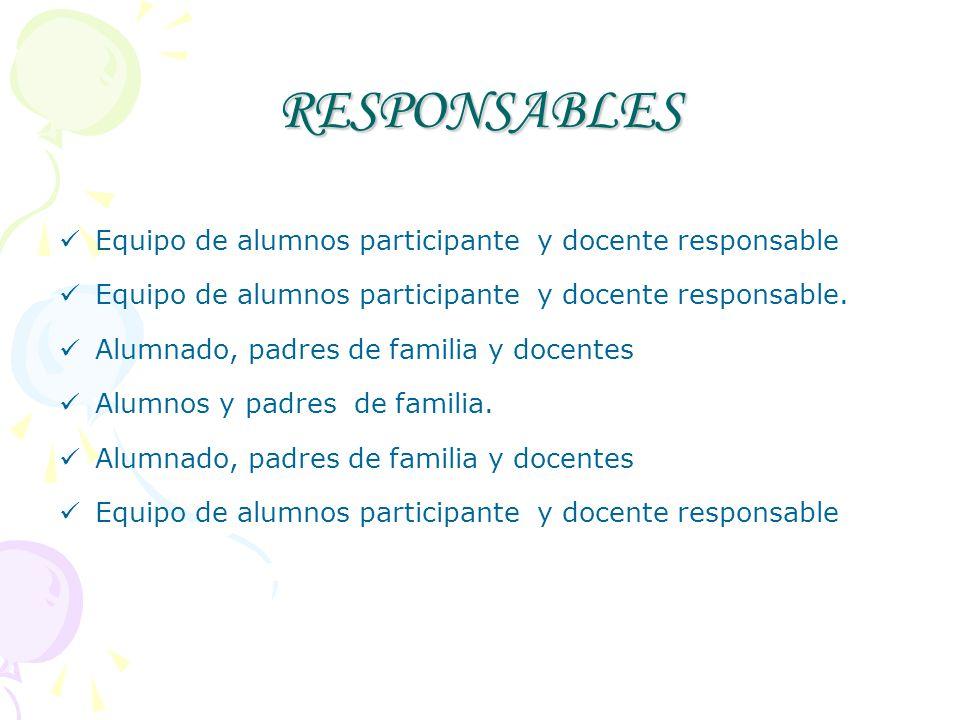 RESPONSABLES Equipo de alumnos participante y docente responsable Equipo de alumnos participante y docente responsable. Alumnado, padres de familia y